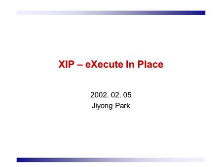 XIP – eXecute In Place 2002. 02. 05 Jiyong Park. 2 Contents Flash Memory How to Use Flash Memory Flash Translation Layers (Traditional) JFFS JFFS2 eXecute.
