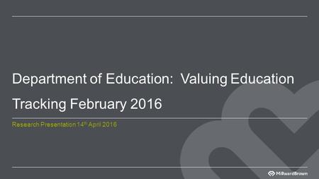 Department of Education: Valuing Education Tracking February 2016 Research Presentation 14 th April 2016.