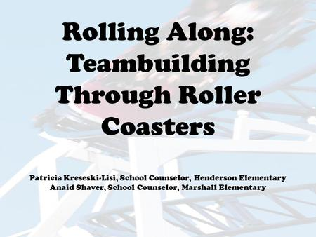Rolling Along: Teambuilding Through Roller Coasters Patricia Kreseski-Lisi, School Counselor, Henderson Elementary Anaid Shaver, School Counselor, Marshall.