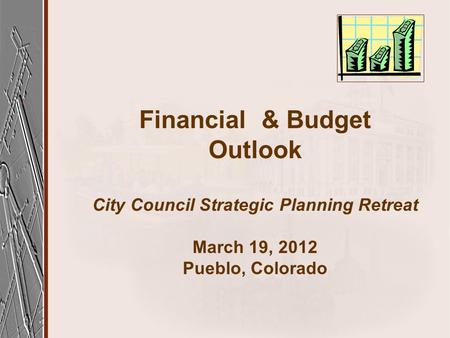 Financial & Budget Outlook City Council Strategic Planning Retreat March 19, 2012 Pueblo, Colorado.