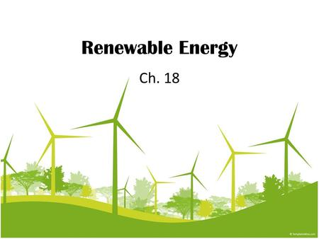 Renewable Energy Ch. 18. What is Renewable Energy? Energy from sources that are constantly being formed. Many govt. Plan to increase their use of renewable.