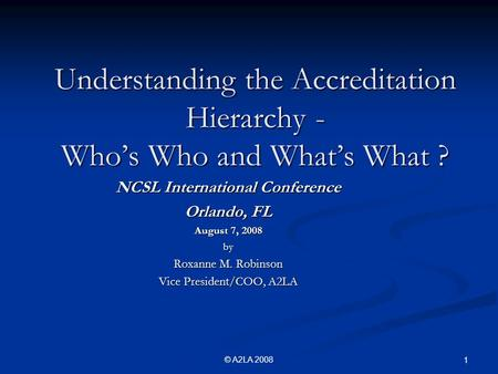 © A2LA 2008 1 Understanding the Accreditation Hierarchy - Who's Who and What's What ? NCSL International Conference Orlando, FL August 7, 2008 by Roxanne.