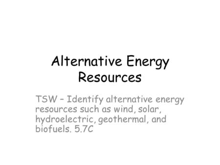 Alternative Energy Resources TSW – Identify alternative energy resources such as wind, solar, hydroelectric, geothermal, and biofuels. 5.7C.