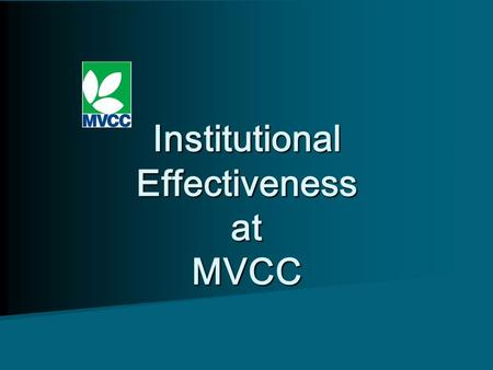 Institutional Effectiveness at MVCC Institutional Effectiveness at MVCC.