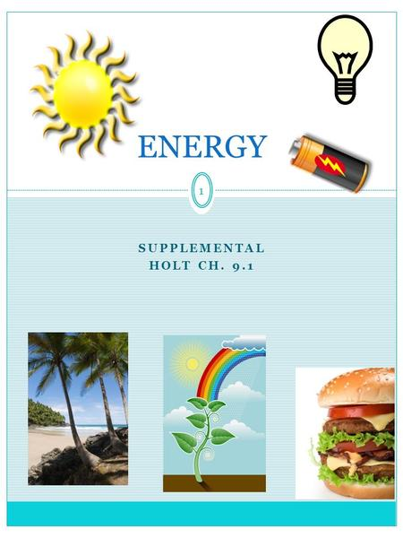 1 SUPPLEMENTAL HOLT CH. 9.1 ENERGY. 2 Energy: A Review of Forms and Types Energy  the ability to do work Work = force x distance Energy is measured in.