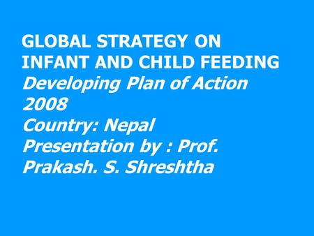 GLOBAL STRATEGY ON INFANT AND CHILD FEEDING Developing Plan of Action 2008 Country: Nepal Presentation by : Prof. Prakash. S. Shreshtha.