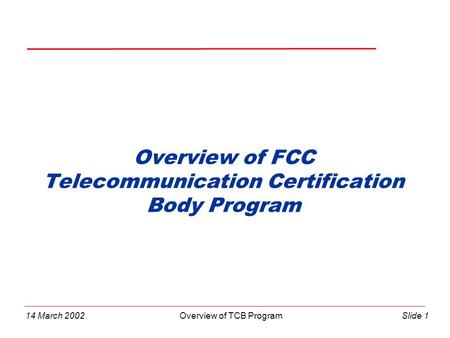 14 March 2002Overview of TCB ProgramSlide 1 Overview of FCC Telecommunication Certification Body Program.