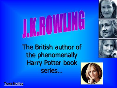 The British author of the phenomenally Harry Potter book series… The British author of the phenomenally Harry Potter book series… Tova Hollas.