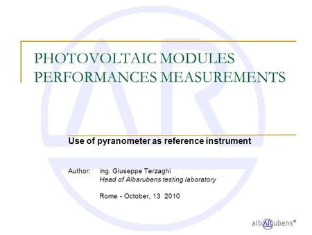 PHOTOVOLTAIC MODULES PERFORMANCES MEASUREMENTS Use of pyranometer as reference instrument Author: ing. Giuseppe Terzaghi Head of Albarubens testing laboratory.