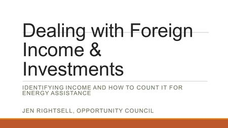 Dealing with Foreign Income & Investments IDENTIFYING INCOME AND HOW TO COUNT IT FOR ENERGY ASSISTANCE JEN RIGHTSELL, OPPORTUNITY COUNCIL.