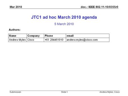 Doc.: IEEE 802.11-10/0355r0 Submission Mar 2010 Andrew Myles, CiscoSlide 1 JTC1 ad hoc March 2010 agenda 5 March 2010 Authors: