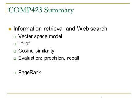 COMP423 Summary Information retrieval and Web search  Vecter space model  Tf-idf  Cosine similarity  Evaluation: precision, recall  PageRank 1.