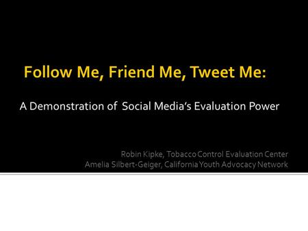 A Demonstration of Social Media's Evaluation Power Robin Kipke, Tobacco Control Evaluation Center Amelia Silbert-Geiger, California Youth Advocacy Network.