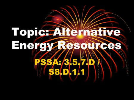 Topic: Alternative Energy Resources PSSA: 3.5.7.D / S8.D.1.1.