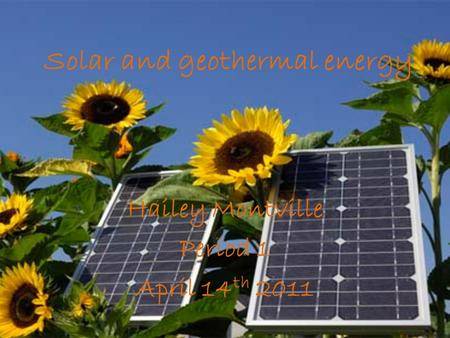 Solar and geothermal energy Hailey Montville Period 1 April 14 th 2011.
