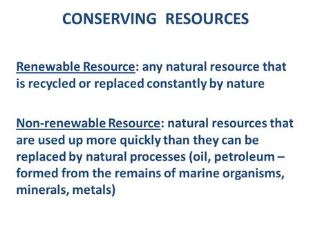 CONSERVING RESOURCES Renewable Resource: any natural resource that is recycled or replaced constantly by nature Non-renewable Resource: natural resources.