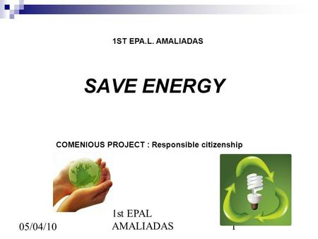 1st EPAL AMALIADAS1 05/04/10 SAVE ENERGY 1ST EPA.L. AMALIADAS COMENIOUS PROJECT : Responsible citizenship.