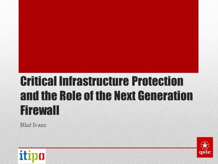 Critical Infrastructure Protection and the Role of the Next Generation Firewall Blaž Ivanc.