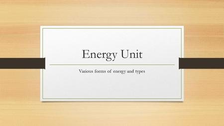 Energy Unit Various forms of energy and types. Energy Defined as – the ability to do work! Types: Potential = energy waiting to happen Kinetic = energy.