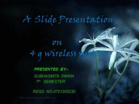 A Slide Presentation on 4 g wireless system PRESENTED BY:- SUBHASMITA SWAIN 7 th SEMESTER REGD. NO-0701205230.