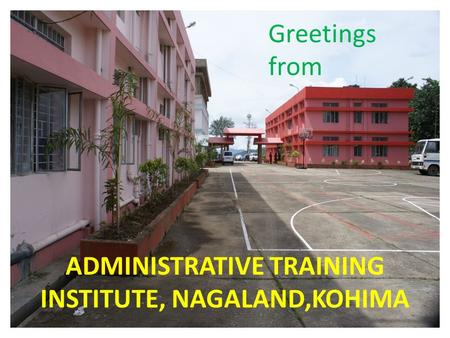 ADMINISTRATIVE TRAINING INSTITUTE, NAGALAND,KOHIMA Greetings from.