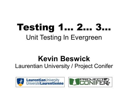 Testing 1... 2... 3... Unit Testing In Evergreen Kevin Beswick Laurentian University / Project Conifer.