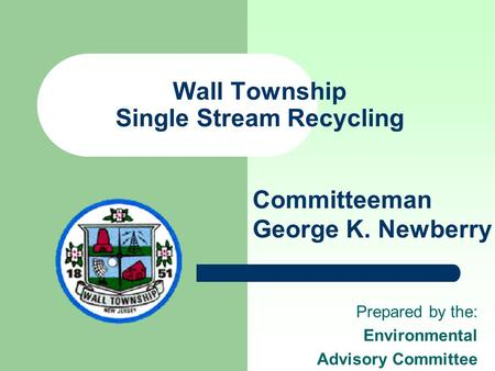 Wall Township Single Stream Recycling Prepared by the: Environmental Advisory Committee Committeeman George K. Newberry.