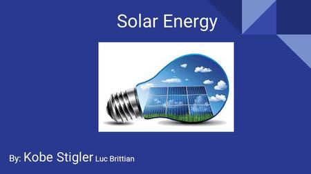Solar Energy By: Kobe Stigler Luc Brittian. About Solar Energy Solar energy is the radiant light and heat from the sun rays. Solar panels are created.