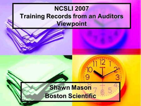 NCSLI 2007 Training Records from an Auditors Viewpoint Shawn Mason Boston Scientific.