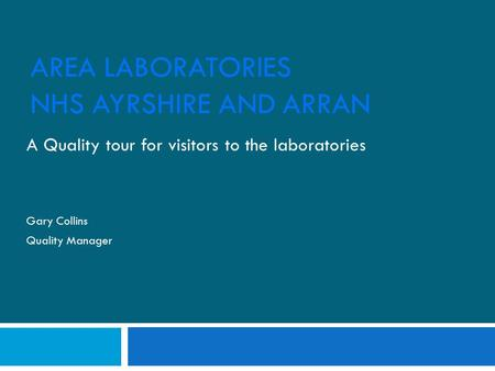 AREA LABORATORIES NHS AYRSHIRE AND ARRAN A Quality tour for visitors to the laboratories Gary Collins Quality Manager.