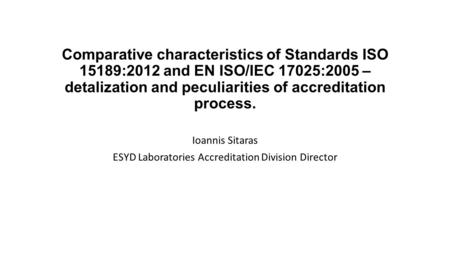 Comparative characteristics of Standards ISO 15189:2012 and EN ISO/IEC 17025:2005 – detalization and peculiarities of accreditation process. Ioannis Sitaras.