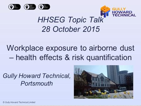 © Gully Howard Technical Limited HHSEG Topic Talk 28 October 2015 Workplace exposure to airborne dust – health effects & risk quantification Gully Howard.