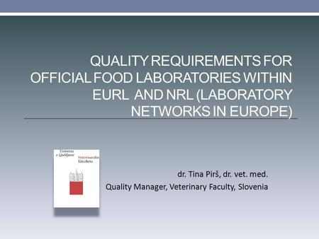 QUALITY REQUIREMENTS FOR OFFICIAL FOOD LABORATORIES WITHIN EURL AND NRL (LABORATORY NETWORKS IN EUROPE) dr. Tina Pirš, dr. vet. med. Quality Manager, Veterinary.