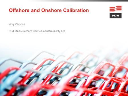 Offshore and Onshore Calibration Why Choose IKM Measurement Services Australia Pty Ltd.