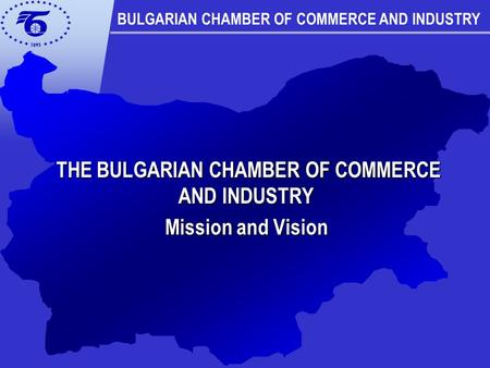 THE BULGARIAN CHAMBER OF COMMERCE AND INDUSTRY THE BULGARIAN CHAMBER OF COMMERCE AND INDUSTRY Mission and Vision BULGARIAN CHAMBER OF COMMERCE AND INDUSTRY.