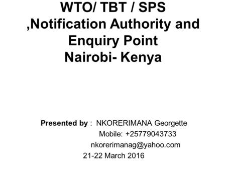 WTO/ TBT / SPS,Notification Authority and Enquiry Point Nairobi- Kenya Presented by : NKORERIMANA Georgette Mobile: +25779043733