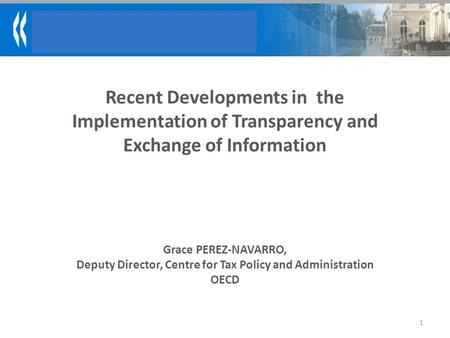Recent Developments in the Implementation of Transparency and Exchange of Information 1 Grace PEREZ-NAVARRO, Deputy Director, Centre for Tax Policy and.