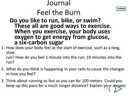 Journal Feel the Burn Do you like to run, bike, or swim? These all are good ways to exercise. When you exercise, your body uses oxygen to get energy from.