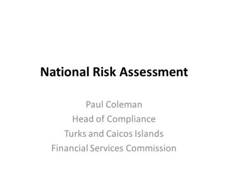 National Risk Assessment Paul Coleman Head of Compliance Turks and Caicos Islands Financial Services Commission.