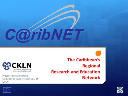 The Caribbean's Regional Research and Education Network Presented by Eriko Porto On behalf of Ken Sylvester, CEO of CKLN.