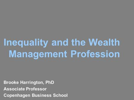 Inequality and the Wealth Management Profession Brooke Harrington, PhD Associate Professor Copenhagen Business School.