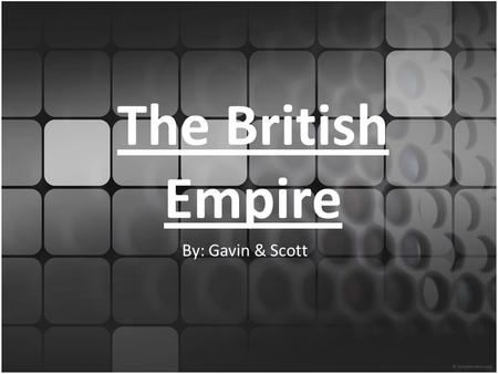 The British Empire By: Gavin & Scott. The Sun Never Sets On The British Empire