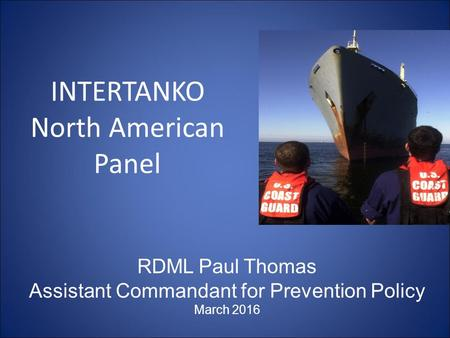 INTERTANKO North American Panel RDML Paul Thomas Assistant Commandant for Prevention Policy March 2016.