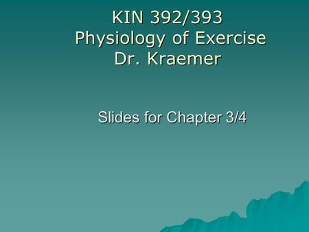 KIN 392/393 Physiology of Exercise Dr. Kraemer Slides for Chapter 3/4.