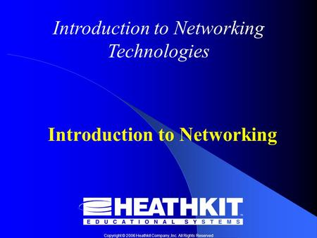 Copyright © 2006 Heathkit Company, Inc. All Rights Reserved Introduction to Networking Technologies Introduction to Networking.