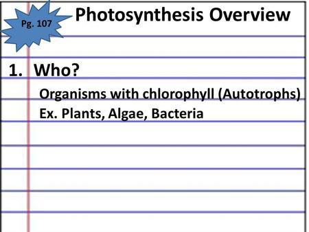 Photosynthesis Overview Pg. 107 1.Who? Organisms with chlorophyll (Autotrophs) Ex. Plants, Algae, Bacteria.