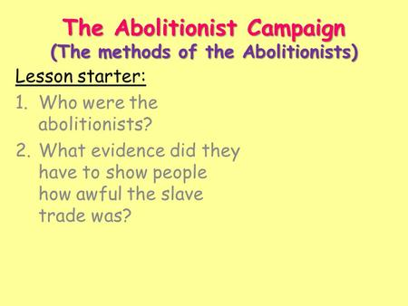 The Abolitionist Campaign (The methods of the Abolitionists) Lesson starter: 1.Who were the abolitionists? 2.What evidence did they have to show people.