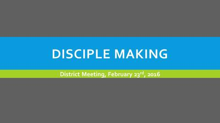 DISCIPLE MAKING District Meeting, February 23 rd, 2016.
