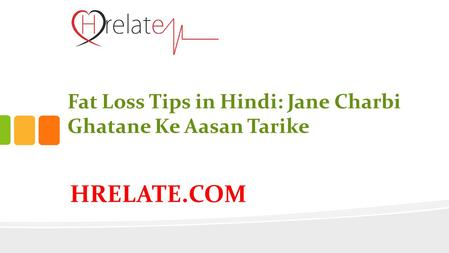 HRELATE.COM Fat Loss Tips in Hindi: Jane Charbi Ghatane Ke Aasan Tarike.
