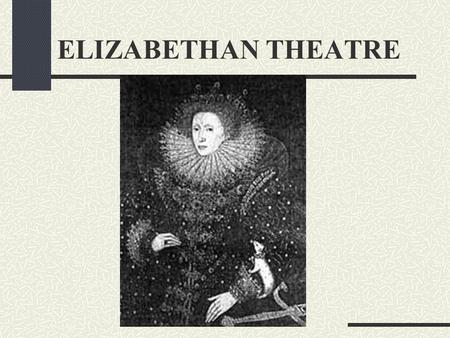 ELIZABETHAN THEATRE ELIZABETHAN ENGLAND Country unified, trade and commerce flourished Age of Exploration Expanding with confidence Reflected in the.